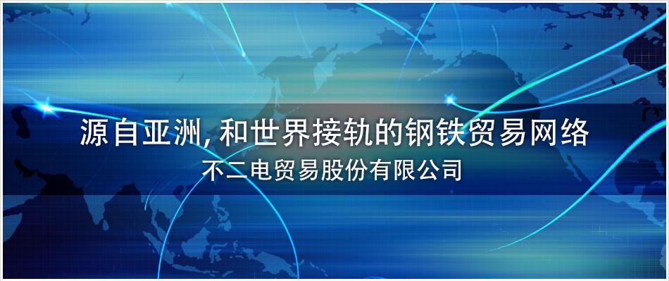 源自亚洲,和世界接轨 的钢铁贸易网络 不二电国际贸易股份有限公司